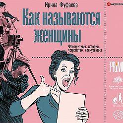Ирина Фуфаева - Как называются женщины. Феминитивы: история, устройство, конкуренция