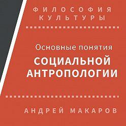 Андрей Макаров - Основные понятия социальной антропологии