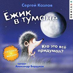 Сергей Козлов - Ёжик в тумане. Кто это всё придумал? Сказки о жизни