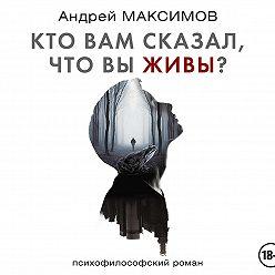 Андрей Максимов - Кто вам сказал, что вы живы?