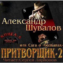 Александр Шувалов - Притворщик 2, или Сага о «болванах»