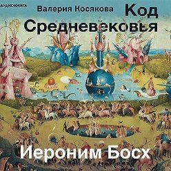 Валерия Косякова - Код средневековья. Иероним Босх