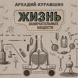 Аркадий Курамшин - Жизнь замечательных веществ