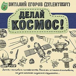 Виталий Егоров (Zelenyikot) - Делай космос!