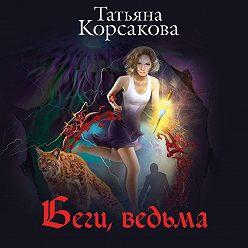 Татьяна Корсакова - Беги, ведьма