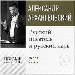 Александр Архангельский - Лекция «Русский писатель и русский царь»