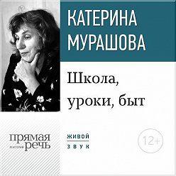 Екатерина Мурашова - Лекция «Школа, уроки, быт»