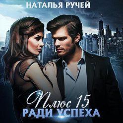 Наталья Ручей - Плюс пятнадцать ради успеха