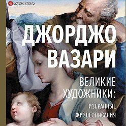 Джорджо Вазари - Великие художники: избранные жизнеописания