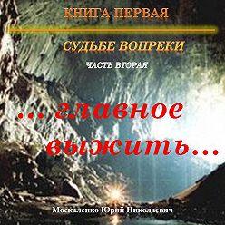 Юрий Москаленко - Судьбе вопреки. Часть вторая. «…главное выжить…»