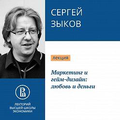 Сергей Зыков - Маркетинг и гейм-дизайн: любовь и деньги