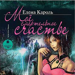 Елена Кароль - Моё смертельное счастье