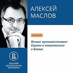 Алексей Маслов - Вечное противостояние: Европа и национализм в Китае