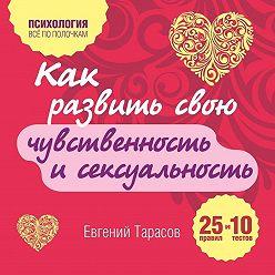 Евгений Тарасов - Как развить свою чувственность и сексуальность. 25 правил и 10 тестов