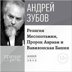 Андрей Зубов - Лекция «Религия Месопотамии, Пророк Авраам и Вавилонская Башня»