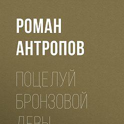 Роман Антропов - Поцелуй бронзовой девы