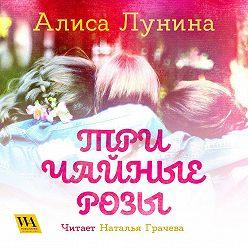 Алиса Лунина - Три чайные розы