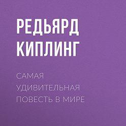 Редьярд Киплинг - Самая удивительная повесть в мире