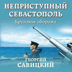 Георгий Савицкий - Неприступный Севастополь. Круговая оборона
