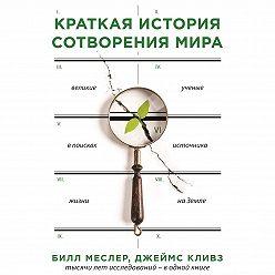 Билл Меслер - Краткая история сотворения мира. Великие ученые в поисках источника жизни на Земле