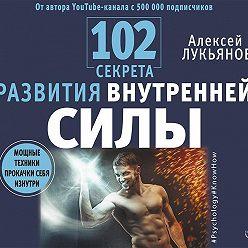 Алексей Лукьянов - 102 секрета развития внутренней силы. Мощные техники прокачки себя изнутри