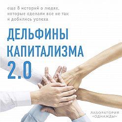 Дмитрий Соколов-Митрич - Дельфины капитализма 2.0. Еще 8 историй о людях, которые сделали все не так и добились успеха
