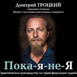 Дмитрий Троцкий - Пока-я-не-Я. Практическое руководство по трансформации судьбы