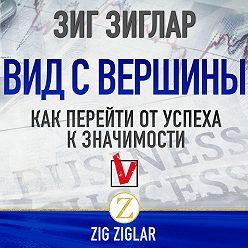 Зиг Зиглар - Вид с вершины. Как перейти от успеха к значимости