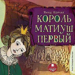 Януш Корчак - Король Матиуш Первый