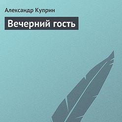 Александр Куприн - Вечерний гость