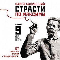 Павел Басинский - Страсти по Максиму. Горький: девять дней после смерти