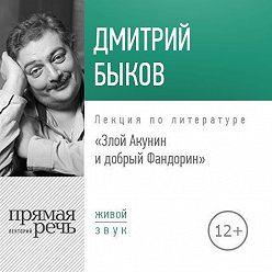 Дмитрий Быков - Лекция «Злой Акунин и добрый Фандорин»