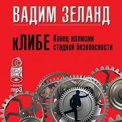 Вадим Зеланд - кЛИБЕ. Конец иллюзии стадной безопасности