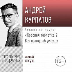 Андрей Курпатов - Лекция «Красная таблетка – 2. Вся правда об успехе»