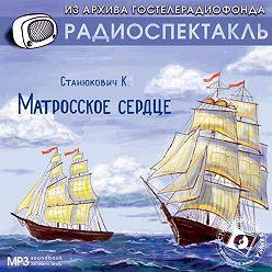 Константин Станюкович - Матросское сердце. Аудиоспектакль