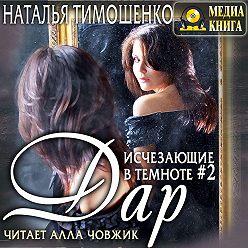 Наталья Тимошенко - Исчезающие в темноте – 2. Дар