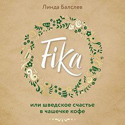 Линда Балслев - Fika, или Шведское счастье в чашечке кофе