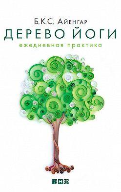 Беллур Айенгар - Дерево йоги. Ежедневная практика