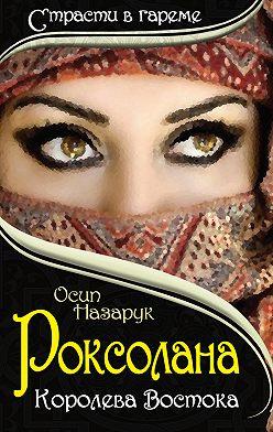 Осип Назарук - Роксолана: Королева Востока