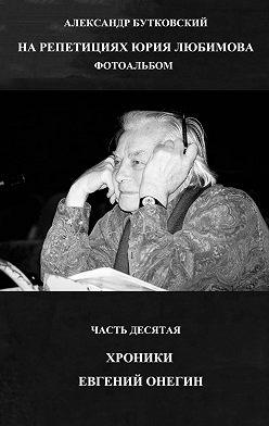 Александр Бутковский - НА РЕПЕТИЦИЯХ ЮРИЯ ЛЮБИМОВА. ФОТОАЛЬБОМ. ЧАСТЬ ДЕСЯТАЯ. ХРОНИКИ. ЕВГЕНИЙ ОНЕГИН