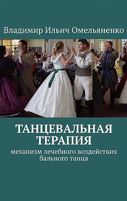 Владимир Омельяненко - ТАНЦЕВАЛЬНАЯ ТЕРАПИЯ. Механизм лечебного воздействия бального танца
