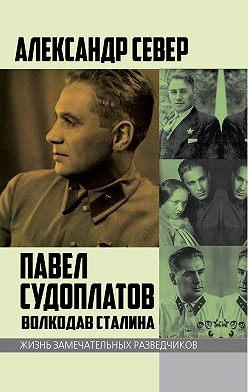 Александр Север - Павел Судоплатов. Волкодав Сталина