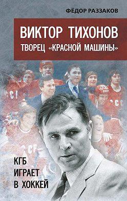 Федор Раззаков - Виктор Тихонов творец «Красной машины». КГБ играет в хоккей