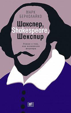 Марк Берколайко - Шакспер, Shakespeare, Шекспир: Роман о том, как возникали шедевры