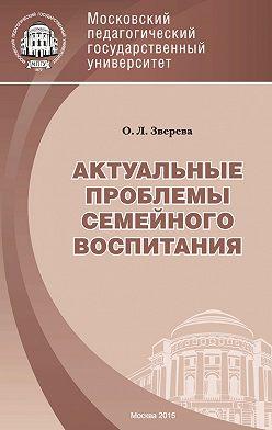 Ольга Зверева - Актуальные проблемы семейного воспитания