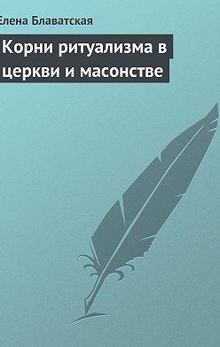 Елена Блаватская - Корни ритуализма в церкви и масонстве