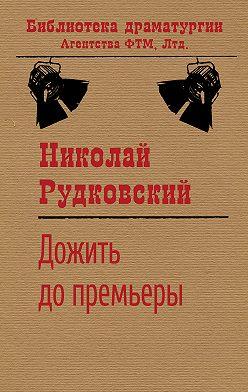 Николай Рудковский - Дожить до премьеры