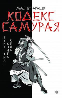 Мастер Араши - Кодекс самурая. Запретная книга Силы