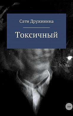Сати Дружинина - Токсичный