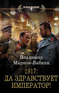 Владимир Марков-Бабкин - 1917: Да здравствует император!